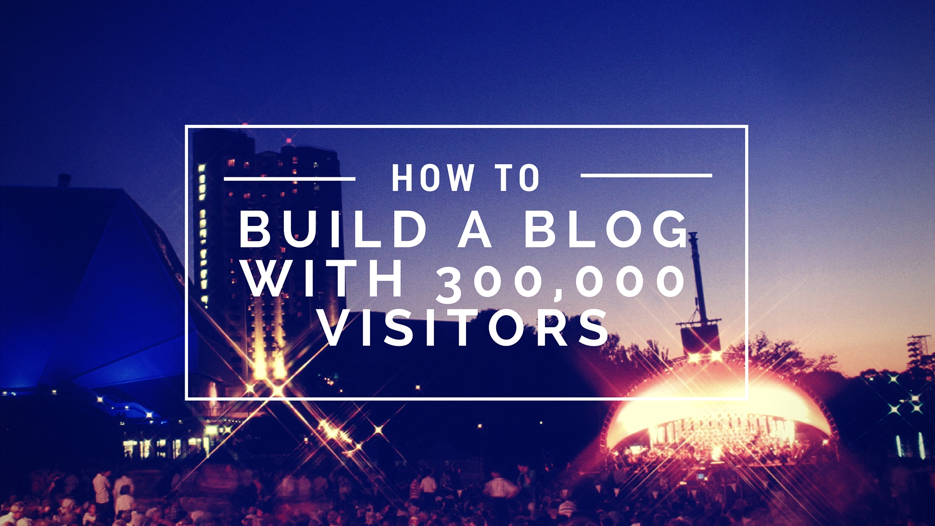 Secrets to Build a Blog of 300,000 Monthly Visitors