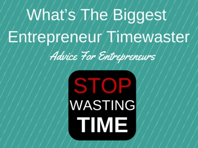 How to Stop Wasting Time to Succeed as an Entrepreneur